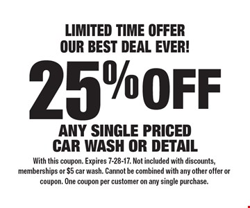 LIMITED TIME OFFER OUR BEST DEAL EVER! 25% off any single priced car wash or detail. With this coupon. Expires 7-28-17. Not included with discounts, memberships or $5 car wash. Cannot be combined with any other offer or coupon. One coupon per customer on any single purchase.