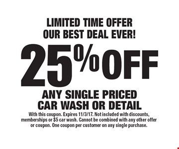 LIMITED TIME OFFER! OUR BEST DEAL EVER! 25% off any single priced car wash or detail. With this coupon. Expires 11/3/17. Not included with discounts, memberships or $5 car wash. Cannot be combined with any other offer or coupon. One coupon per customer on any single purchase.