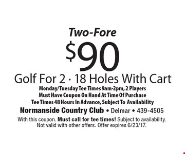 Two-Fore $90 Golf For 2 - 18 Holes With Cart Monday/Tuesday Tee Times 9am-2pm, 2 Players. Must Have Coupon On Hand At Time Of Purchase. Tee Times 48 Hours In Advance, Subject To Availability. With this coupon. Must call for tee times! Subject to availability. Not valid with other offers. Offer expires 6/23/17.
