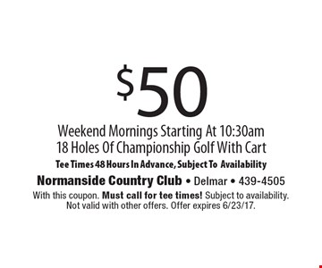 $50 Weekend Mornings Starting At 10:30am. 18 Holes Of Championship Golf With Cart. Tee Times 48 Hours In Advance, Subject To Availability. With this coupon. Must call for tee times! Subject to availability. Not valid with other offers. Offer expires 6/23/17.