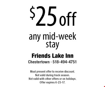 $25 off any mid-week stay. Must present offer to receive discount. Not valid during track season. Not valid with other offers or on holidays. Offer expires 6-23-17.
