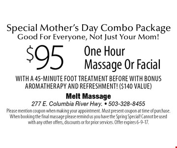 Special Mother's Day Combo Package. Good For Everyone, Not Just Your Mom! $95 One Hour Massage Or Facial With a 45-Minute Foot Treatment Before With Bonus Aromatherapy and Refreshment! ($140 Value). Please mention coupon when making your appointment. Must present coupon at time of purchase. When booking the final massage please remind us you have the Spring Special! Cannot be used with any other offers, discounts or for prior services. Offer expires 6-9-17.