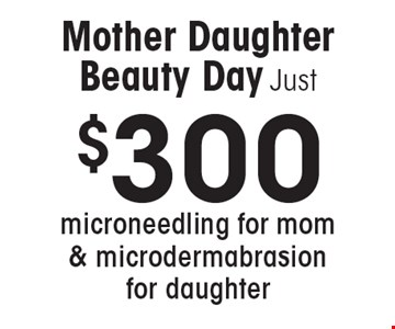 Mother Daughter Beauty Day. Just $300 microneedling for mom & microdermabrasion for daughter.