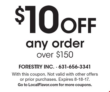 $10 Off any order over $150. With this coupon. Not valid with other offers or prior purchases. Expires 8-18-17. Go to LocalFlavor.com for more coupons.