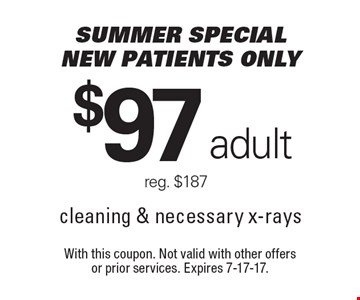 Summer special. New patients only. $97 adult. Reg. $187. cleaning & necessary x-rays. With this coupon. Not valid with other offers or prior services. Expires 7-17-17.