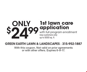 $24.99 only 1st lawn care application with full program enrollment new customers only up to 5000 sq. ft.. With this coupon. Not valid on prior agreements or with other offers. Expires 6-9-17.