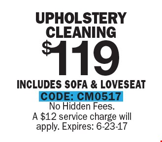 $119 Upholstery Cleaning Includes Sofa & Loveseat. No Hidden Fees. A $12 service charge will apply. Expires: 6-23-17