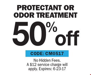 50% off protectant OR odor treatment. No Hidden Fees. A $12 service charge will apply. Expires: 6-23-17