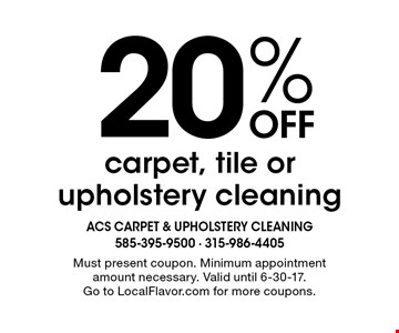 20% Off carpet, tile or upholstery cleaning. Must present coupon. Minimum appointment amount necessary. Valid until 6-30-17. Go to LocalFlavor.com for more coupons.