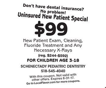 Don't have dental insurance? No problem! Uninsured New Patient Special $99 New Patient Exam, Cleaning, Fluoride Treatment and Any Necessary X-Rays For children age 3-18. (reg. $244-$592). With this coupon. Not valid with other offers. Expires 8-31-17. Go to LocalFlavor.com for more coupons.