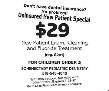 Don't have dental insurance? No problem! Uninsured New Patient Special $29 New Patient Exam, Cleaning and Fluoride Treatment For children under 3. (reg. $201). With this coupon. Not valid with other offers. Expires 8-31-17. Go to LocalFlavor.com for more coupons.