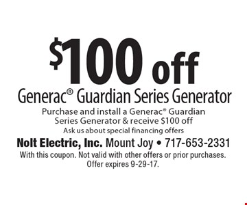 $100 off Generac Guardian Series Generator Purchase and install a Generac GuardianSeries Generator & receive $100 off. Ask us about special financing offers. With this coupon. Not valid with other offers or prior purchases. Offer expires 9-29-17.