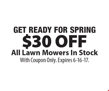 GET READY FOR SPRING -  $30 OFF All Lawn Mowers In Stock. With Coupon Only. Expires 6-16-17.