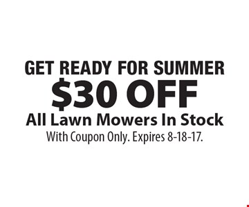 GET READY FOR SUMMER. $30 Off All Lawn Mowers In Stock. With Coupon Only. Expires 8-18-17.