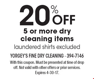 20% OFF 5 or more dry cleaning items, laundered shirts excluded. With this coupon. Must be presented at time of drop off. Not valid with other offers or prior services. Expires 4-30-17.