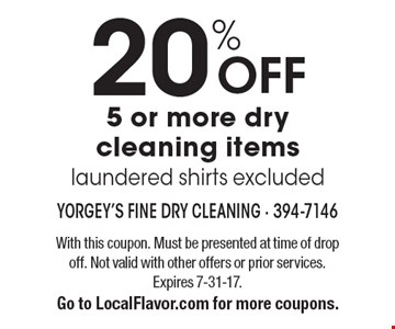 20% OFF 5 or more dry cleaning items, laundered shirts excluded. With this coupon. Must be presented at time of drop off. Not valid with other offers or prior services. Expires 7-31-17. Go to LocalFlavor.com for more coupons.