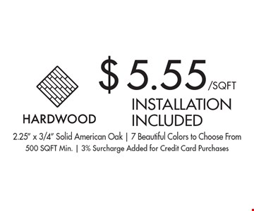 $5.55/SQ FT hardwood installation included. 2.25
