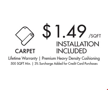 $1.49/SQ FT carpet installation included. Lifetime Warranty | Premium Heavy Density Cushioning500 SQFT Min. | 3% Surcharge Added for Credit Card Purchases