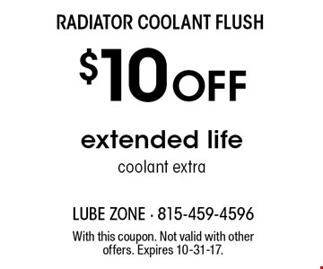Radiator coolant flush $10 off extended life coolant extra. With this coupon. Not valid with other offers. Expires 10-31-17.