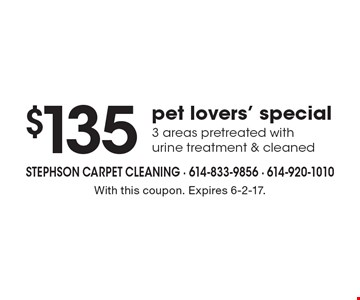 $135 pet lovers' special 3 areas pretreated with urine treatment & cleaned. With this coupon. Expires 6-2-17.