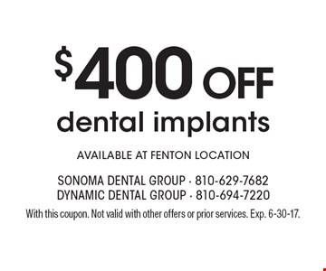$400 Off dental implants. Available at Fenton location. With this coupon. Not valid with other offers or prior services. Exp. 6-30-17.