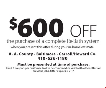 $600 off the purchase of a complete Re-Bath system when you present this offer during your in-home estimate. Must be presented at time of purchase.Limit 1 coupon per customer. Not to be combined or valid with other offers or previous jobs. Offer expires 6-2-17.