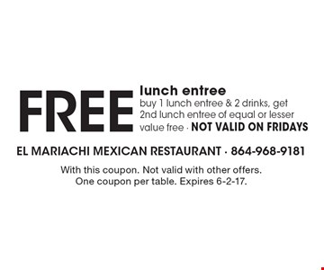 Free lunch entree buy 1 lunch entree & 2 drinks, get 2nd lunch entree of equal or lesser value free - NOT VALID ON FRIDAYS. With this coupon. Not valid with other offers. One coupon per table. Expires 6-2-17.