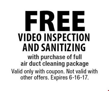 Free video inspection and sanitizing with purchase of full air duct cleaning package. Valid only with coupon. Not valid with other offers. Expires 6-16-17.