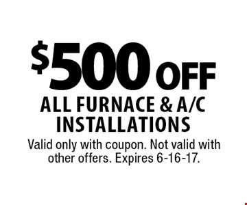 $500 off all furnace & a/c installations. Valid only with coupon. Not valid with other offers. Expires 6-16-17.