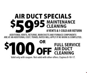 Air Duct Specials. $59.95 maintenance cleaning. 8 vents & 1 cold air return. $100 off full service air duct cleaning. Additional vents, returns, main ducts and furnace components are at an additional cost. Travel rates will apply if no work is completed. Valid only with coupon. Not valid with other offers. Expires 6-16-17.