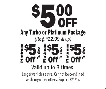 $5.00 OFF Any Turbo or Platinum Package (Reg. $22.99 & up). Valid up to 3 times. Larger vehicles extra. Cannot be combined with any other offers. Expires 8/1/17.