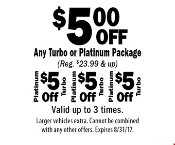 $5.00 OFF Any Turbo or Platinum Package (Reg. $23.99 & up). Valid up to 3 times. Larger vehicles extra. Cannot be combined with any other offers. Expires 8/31/17.