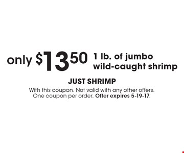 only $13.50 1 lb. of jumbo wild-caught shrimp. With this coupon. Not valid with any other offers.One coupon per order. Offer expires 5-19-17.