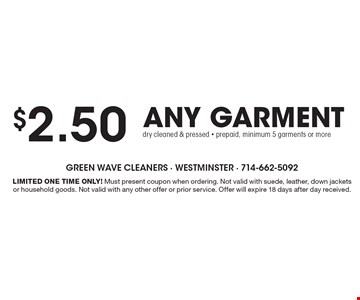 $2.50 any garment dry cleaned & pressed - prepaid, minimum 5 garments or more. Limited One Time Only! Must present coupon when ordering. Not valid with suede, leather, down jackets or household goods. Not valid with any other offer or prior service. Offer will expire 18 days after day received.