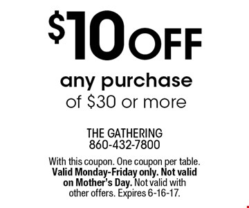 $10 off any purchase of $30 or more. With this coupon. One coupon per table. Valid Monday-Friday only. Not valid on Mother's Day. Not valid with other offers. Expires 6-16-17.