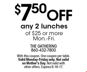 $7.50 off any 2 lunches of $25 or more. Mon.-Fri.. With this coupon. One coupon per table. Valid Monday-Friday only. Not valid on Mother's Day. Not valid with other offers. Expires 6-16-17.