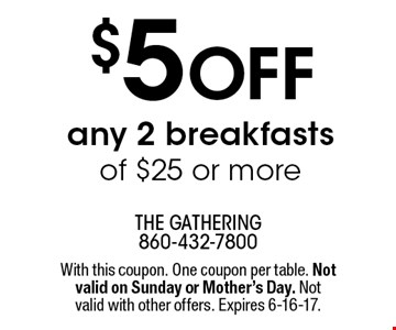 $5 off any 2 breakfasts of $25 or more. With this coupon. One coupon per table. Not valid on Sunday or Mother's Day. Not valid with other offers. Expires 6-16-17.
