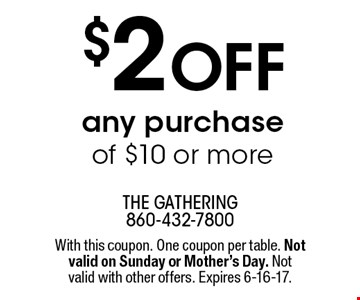$2 off any purchase of $10 or more. With this coupon. One coupon per table. Not valid on Sunday or Mother's Day. Not valid with other offers. Expires 6-16-17.