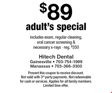 $89 adult's special. Includes exam, regular cleaning, oral cancer screening & necessary x-rays. Reg. $350. Present this coupon to receive discount. Not valid with 3rd party payments. Not redeemable for cash or services. Applies for all family members. Limited time offer.