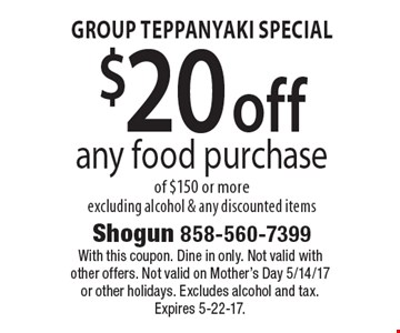 Group teppanyaki special $20 off any food purchase of $150 or more excluding alcohol & any discounted items. With this coupon. Dine in only. Not valid with other offers. Not valid on Mother's Day 5/14/17 or other holidays. Excludes alcohol and tax. Expires 5-22-17.