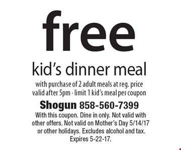 free kid's dinner meal with purchase of 2 adult meals at reg. price valid after 5pm - limit 1 kid's meal per coupon. With this coupon. Dine in only. Not valid with other offers. Not valid on Mother's Day 5/14/17 or other holidays. Excludes alcohol and tax. Expires 5-22-17.