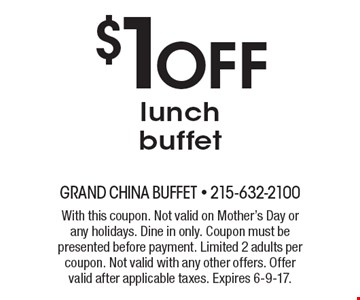 $1 OFF lunch buffet. With this coupon. Not valid on Mother's Day or any holidays. Dine in only. Coupon must be presented before payment. Limited 2 adults per coupon. Not valid with any other offers. Offer valid after applicable taxes. Expires 6-9-17.