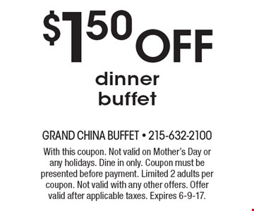 $1.50 OFF dinner buffet. With this coupon. Not valid on Mother's Day or any holidays. Dine in only. Coupon must be presented before payment. Limited 2 adults per coupon. Not valid with any other offers. Offer valid after applicable taxes. Expires 6-9-17.