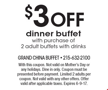 $3 OFF dinner buffet with purchase of 2 adult buffets with drinks. With this coupon. Not valid on Mother's Day or any holidays. Dine in only. Coupon must be presented before payment. Limited 2 adults per coupon. Not valid with any other offers. Offer valid after applicable taxes. Expires 6-9-17.