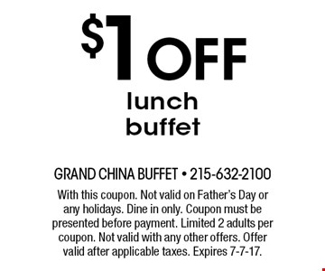 $1 off lunch buffet. With this coupon. Not valid on Father's Day or any holidays. Dine in only. Coupon must be presented before payment. Limited 2 adults per coupon. Not valid with any other offers. Offer valid after applicable taxes. Expires 7-7-17.