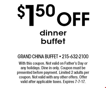 $1.50 off dinner buffet. With this coupon. Not valid on Father's Day or any holidays. Dine in only. Coupon must be presented before payment. Limited 2 adults per coupon. Not valid with any other offers. Offer valid after applicable taxes. Expires 7-7-17.