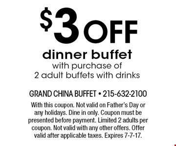 $3 off dinner buffet with purchase of 2 adult buffets with drinks. With this coupon. Not valid on Father's Day or any holidays. Dine in only. Coupon must be presented before payment. Limited 2 adults per coupon. Not valid with any other offers. Offer valid after applicable taxes. Expires 7-7-17.