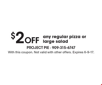 $2 Off any regular pizza or large salad. With this coupon. Not valid with other offers. Expires 6-9-17.