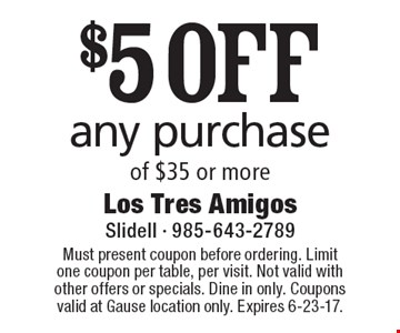 $5 OFF any purchase of $35 or more. Must present coupon before ordering. Limit one coupon per table, per visit. Not valid with other offers or specials. Dine in only. Coupons valid at Gause location only. Expires 6-23-17.