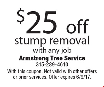 $25 off stump removal with any job. With this coupon. Not valid with other offers or prior services. Offer expires 6/9/17.